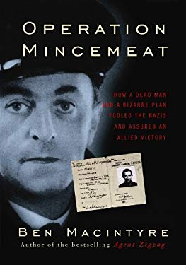 Operation Mincemeat: How a Dead Man and a Bizarre Plan Fooled the Nazis and Assured an Allied Victory 9781602858381