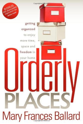 Orderly Places: Getting Organized to Enjoy More Time, Space and Freedom in Your Home 9781600376849