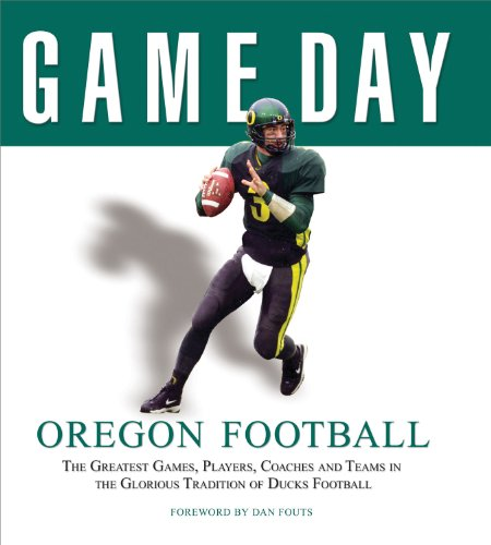 Oregon Football: The Greatest Games, Players, Coaches and Teams in the Glorious Tradition of Ducks Football 9781600780172
