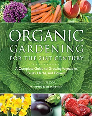 Organic Gardening for the 21st Century: A Complete Guide to Growing Vegetables, Fruits, Herbs, and Flowers 9781606521236