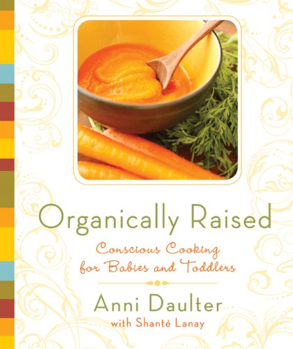 Organically Raised: Conscious Cooking for Babies and Toddlers 9781605296432