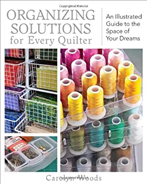Organizing Solutions for Every Quilter: An Illustrated Guide to the Space of Your Dreams 9781607051961