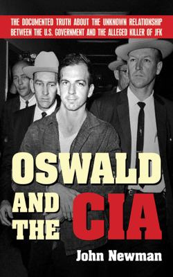 Oswald and the CIA: The Documented Truth about the Unknown Relationship Between the U.S. Government and the Alleged Killer of JFK 9781602392533