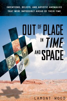 Out of Place in Time and Space: Inventions, Beliefs, and Artistic Anomalies That Were Impossibly Ahead of Their Time 9781601631787