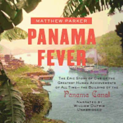 Panama Fever: The Epic Story of One of the Greatest Human Achievements of All Time--The Building of the Panama Canal