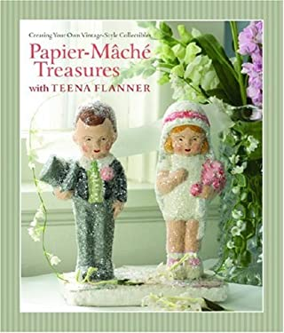 Papier-Mache Treasures with Teena Flanner: Creating Your Own Vintage-Style Collectibles 9781600591723