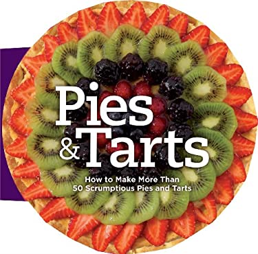 Pies & Tarts: How to Make More Than 60 Scrumptious Pies and Tarts 9781606522509