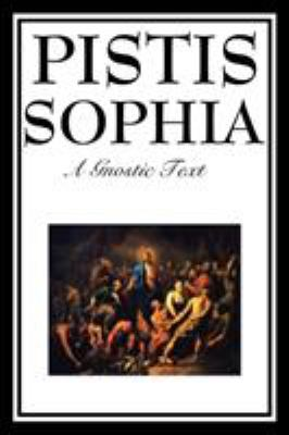 Pistis Sophia: The Gnostic Text of Jesus, Mary, Mary Magdalene, Jesus, and His Disciples 9781604597172