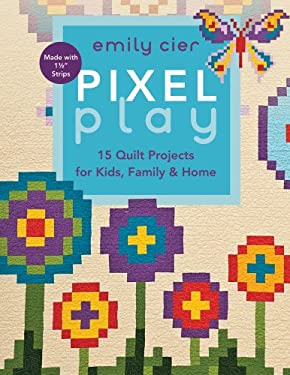 Pixel Play: 15 Quilt Projects for Kids, Family & Home 9781607053583