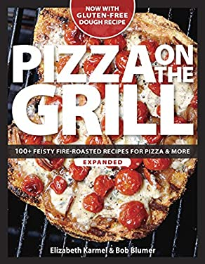Pizza on the Grill: 100 Feisty Fire-Roasted Recipes for Pizza & More 9781600850066