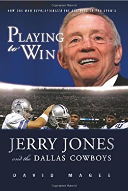 Playing to Win: Jerry Jones and the Dallas Cowboys 9781600781247