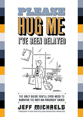 Please Hug Me, I've Been Delayed: The Only Guide You'll Ever Need to Survive the Not-So-Friendly Skies 9781608320202