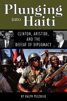 Plunging Into Haiti: Clinton, Aristide, and the Defeat of Diplomacy 9781604735338