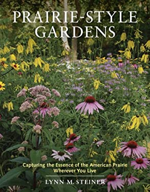 Prairie-Style Gardens: Capturing the Essence of the American Prairie Wherever You Live 9781604690033