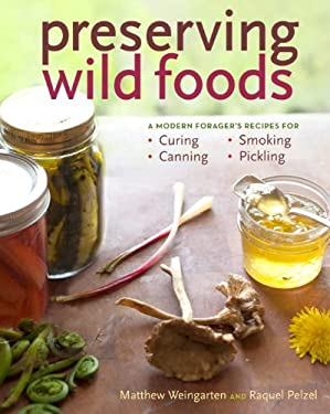 Preserving Wild Foods: A Modern Forager's Recipes for Curing, Canning, Smoking & Pickling 9781603427272