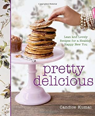 Pretty Delicious: Lean and Lovely Recipes for a Healthy, Happy New You 9781605293509