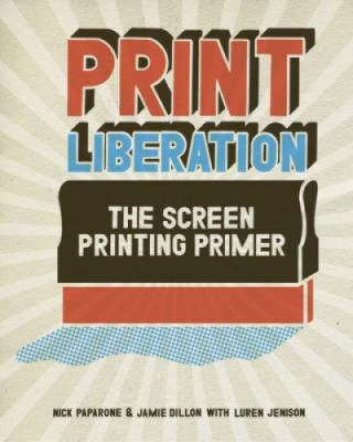 Print Liberation: The Screen Printing Primer 9781600610721