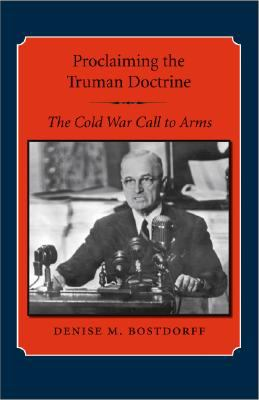 Proclaiming the Truman Doctrine: The Cold War Call to Arms 9781603440325