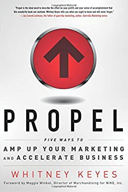 Propel: Five Ways to Amp-Up Your Marketing and Accelerate Business 9781601632333
