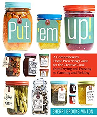 Put 'em Up!: A Comprehensive Home Preserving Guide for the Creative Cook, from Drying and Freezing to Canning and Pickling 9781603425469