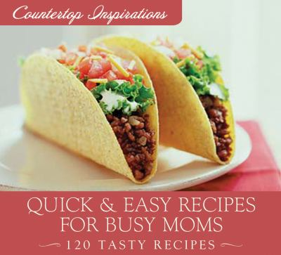Quick & Easy Meals for Busy Moms: 120 Tasty Recipes 9781602607439