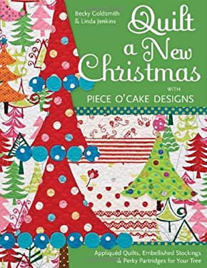 Quilt a New Christmas with Piece O'Cake Designs: Appliqued Quilts, Embellished Stockings & Perky Partridges for Your Tree 9781607051770