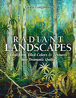 Radiant Landscapes: Transform Tiled Colors & Textures Into Dramatic Quilts 9781607056300