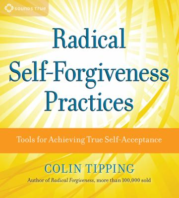 Radical Self-Forgiveness Practices: Tools for Achieving True Self-Acceptance 9781604070859
