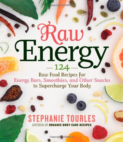Raw Energy: 124 Raw Food Recipes for Energy Bars, Smoothies, and Other Snacks to Supercharge Your Body 9781603424677