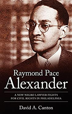 Raymond Pace Alexander: A New Negro Lawyer Fights for Civil Rights in Philadelphia 9781604734256