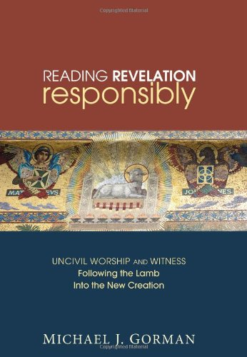 Reading Revelation Responsibly: Uncivil Worship and Witness: Following the Lamb Into the New Creation 9781606085608