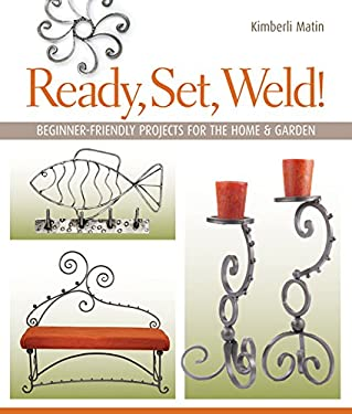 Ready, Set, Weld!: Beginner-Friendly Projects for the Home & Garden 9781600592621