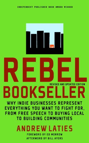 Rebel Bookseller: Why Indie Businesses Represent Everything You Want to Fight For-From Free Speech to Buying Local to Building Communiti 9781609801397