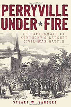Perryville Under Fire: The Aftermath of Kentucky's Largest Civil War Battle 9781609495671