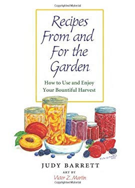Recipes from and for the Garden: How to Use and Enjoy Your Bountiful Harvest 9781603445788
