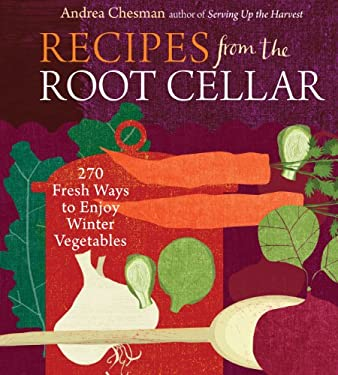 Recipes from the Root Cellar: 250 Fresh Ways to Enjoy Winter Vegetables 9781603425452