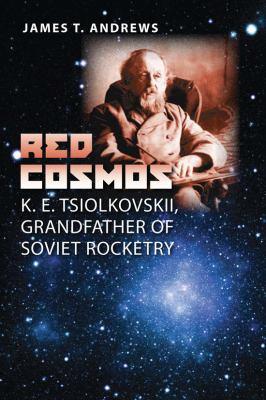 Red Cosmos: K. E. Tsiolkovskii, Grandfather of Soviet Rocketry 9781603441681