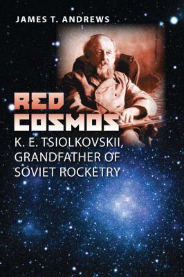 Red Cosmos: K. E. Tsiolkovskii, Grandfather of Soviet Rocketry 9781603441179