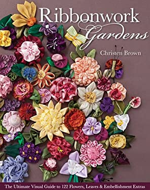 Ribbonwork Gardens: The Ultimate Visual Guide to 122 Flowers, Leaves & Embellishment Extras 9781607054122