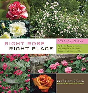 Right Rose, Right Place: 359 Perfect Choices for Beds, Borders, Hedges and Screens, Containers, Fences, Trellises, and More 9781603424387