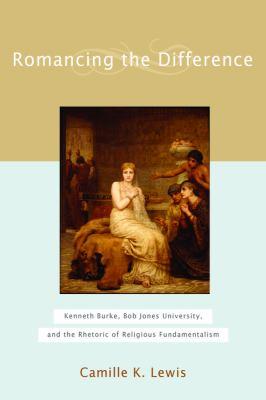 Romancing the Difference: Kenneth Burke, Bob Jones University, and the Rhetoric of Religious Fundamentalism 9781602580039