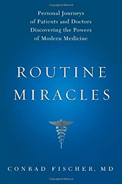 Routine Miracles: Personal Journeys of Patients and Doctors Discovering the Powers of Modern Medicine 9781607141198