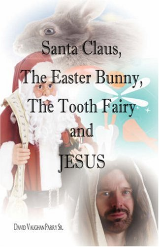 Santa Claus, the Easter Bunny, the Tooth Fairy and Jesus 9781603830461