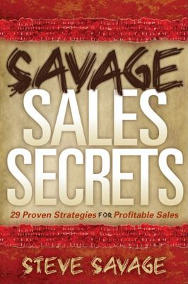 Savage Sales Secrets: 29 Proven Strategies for Profitable Sales 9781600376900