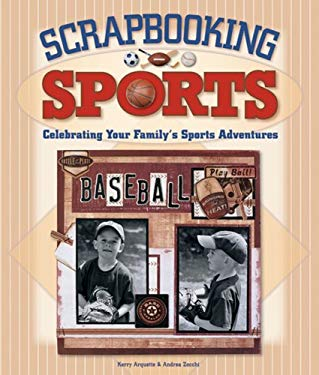 Scrapbooking Sports: Celebrating Your Family's Sports Adventures 9781600592171