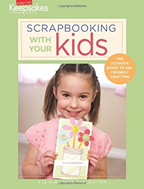 Scrapbooking with Your Kids: The Ultimate Guide to Kid-Friendly Crafting 9781601405258