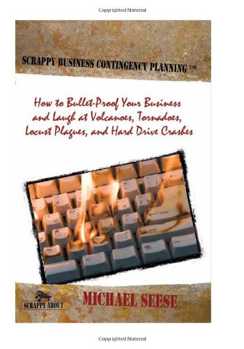 Scrappy Business Contingency Planning: How to Bullet-Proof Your Business and Laugh at Volcanoes, Tornadoes, Locust Plagues, and Hard Drive Crashes 9781600051500