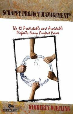 Scrappy Project Management: The 12 Predictable and Avoidable Pitfalls That Every Project Faces 9781600050510