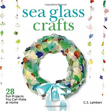 Sea Glass Crafts: 28 Fun Projects You Can Make at Home 9781608931781