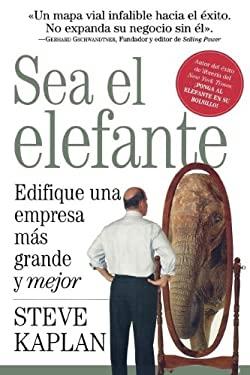 Sea el Elefante: Edifique una Empresa Mas Grande y Mejor 9781602551039